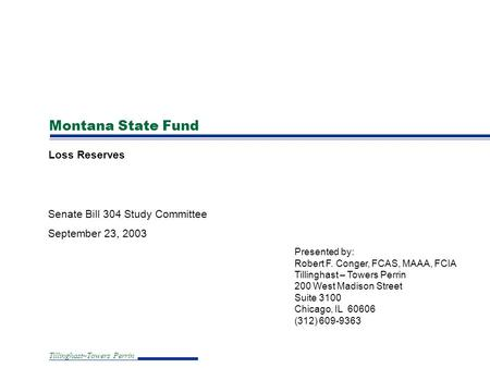 Tillinghast–Towers Perrin Montana State Fund Loss Reserves Senate Bill 304 Study Committee September 23, 2003 Presented by: Robert F. Conger, FCAS, MAAA,