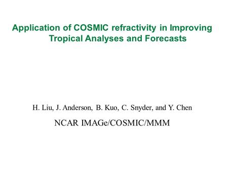 Application of COSMIC refractivity in Improving Tropical Analyses and Forecasts H. Liu, J. Anderson, B. Kuo, C. Snyder, and Y. Chen NCAR IMAGe/COSMIC/MMM.
