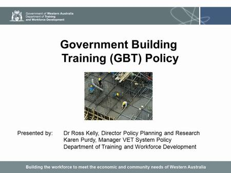 Government Building Training (GBT) Policy Presented by:Dr Ross Kelly, Director Policy Planning and Research Karen Purdy, Manager VET System Policy Department.