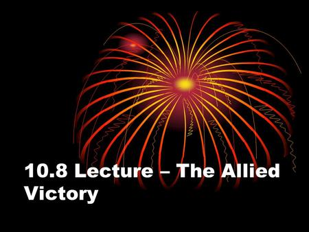 10.8 Lecture – The Allied Victory. I. The Tide Turns on Two Fronts A. Late 1942, the Allies began to turn the tide of war both in the Mediterranean and.