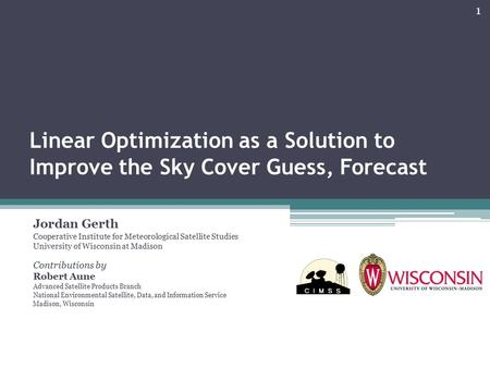 Linear Optimization as a Solution to Improve the Sky Cover Guess, Forecast Jordan Gerth Cooperative Institute for Meteorological Satellite Studies University.