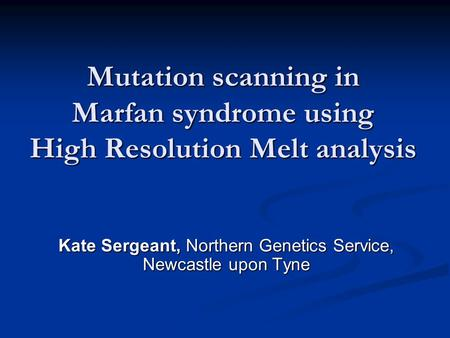 Mutation scanning in Marfan syndrome using High Resolution Melt analysis Kate Sergeant, Northern Genetics Service, Newcastle upon Tyne.