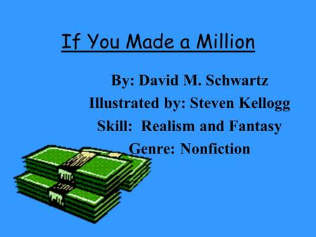 If You Made a Million By: David M. Schwartz Illustrated by: Steven Kellogg Skill: Realism and Fantasy Genre: Nonfiction.