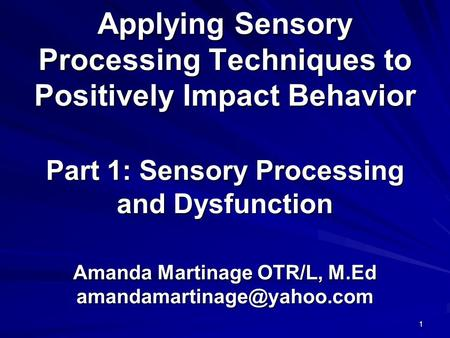Applying Sensory Processing Techniques to Positively Impact Behavior Part 1: Sensory Processing and Dysfunction Amanda Martinage OTR/L, M.Ed