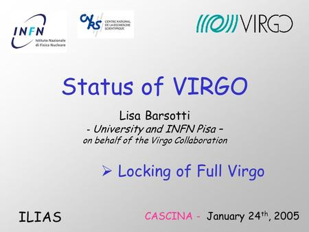 Lisa Barsotti - University and INFN Pisa – on behalf of the Virgo Collaboration CASCINA - January 24 th, 2005 ILIAS  Locking of Full Virgo Status of VIRGO.