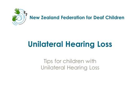 New Zealand Federation for Deaf Children Unilateral Hearing Loss Tips for children with Unilateral Hearing Loss.