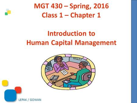 LEPAK / GOWAN MGT 430 – Spring, 2016 <strong>Class</strong> 1 – Chapter 1 Introduction to <strong>Human</strong> Capital Management.