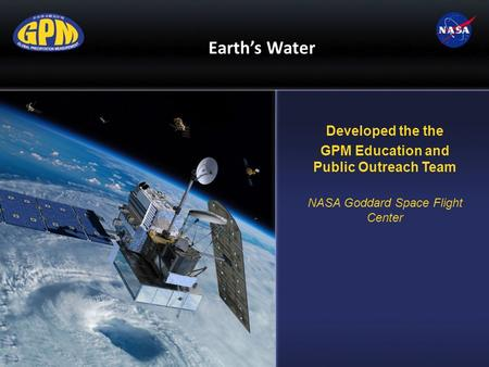 Earth's Water Developed the the GPM Education and Public Outreach Team NASA Goddard Space Flight Center.