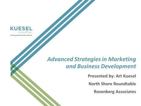 Advanced Strategies in Marketing and Business Development Presented by: Art Kuesel North Shore Roundtable Rosenberg Associates.