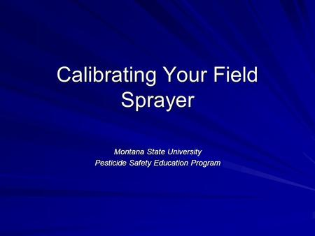 Calibrating Your Field Sprayer Montana State University Pesticide Safety Education Program.