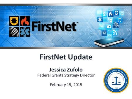 FirstNet Update Jessica Zufolo Federal Grants Strategy Director February 15, 2015.