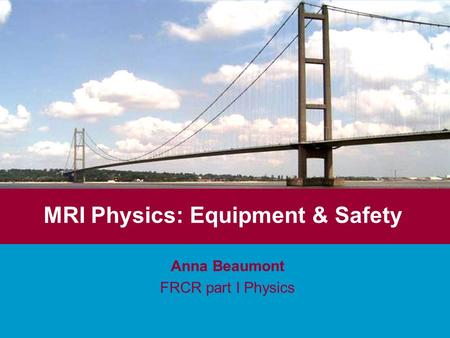 MRI Physics: Equipment & Safety Anna Beaumont FRCR part I Physics.