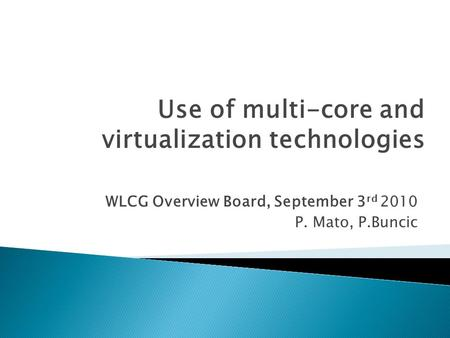 WLCG Overview Board, September 3 rd 2010 P. Mato, P.Buncic Use of multi-core and virtualization technologies.