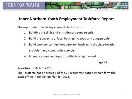 Inner Northern Youth Employment Taskforce Report The report identified 4 Key elements to focus on 1.Building the skills and attitudes of young people 2.Build.