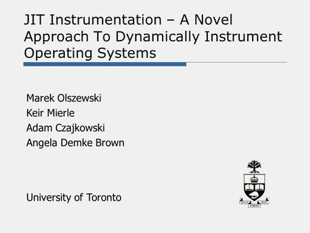JIT Instrumentation – A Novel Approach To Dynamically Instrument Operating Systems Marek Olszewski Keir Mierle Adam Czajkowski Angela Demke Brown University.