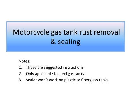 Motorcycle gas tank rust removal & sealing Notes: 1.These are suggested instructions 2.Only applicable to steel gas tanks 3.Sealer won't work on plastic.