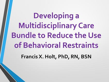 Developing a Multidisciplinary Care Bundle to Reduce the Use of Behavioral Restraints Francis X. Holt, PhD, RN, BSN.
