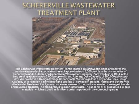 The Schererville Wastewater Treatment Plant is located in Northwest Indiana and serves the wastewater needs of a population base of approximately 45,000.