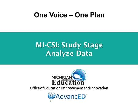 One Voice – One Plan Office of Education Improvement and Innovation MI-CSI: Study Stage Analyze Data.