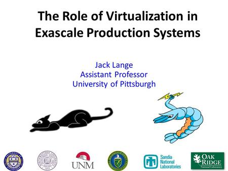 The Role of Virtualization in Exascale Production Systems Jack Lange Assistant Professor University of Pittsburgh.