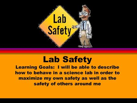 Lab Safety Learning Goals: I will be able to describe how to behave in a science lab in order to maximize my own safety as well as the safety of others.