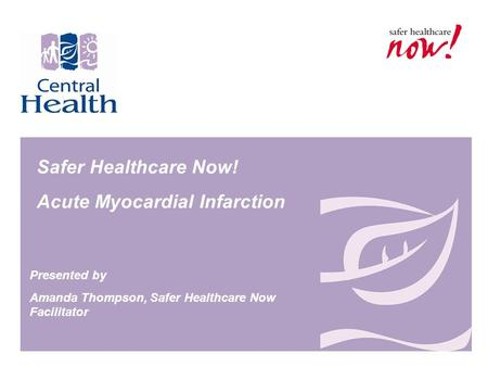 Safer Healthcare Now! Acute Myocardial Infarction Presented by Amanda Thompson, Safer Healthcare Now Facilitator.