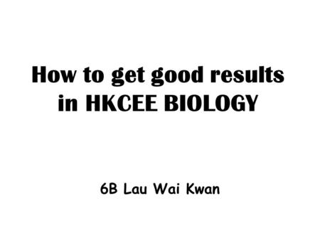 How to get good results in HKCEE BIOLOGY 6B Lau Wai Kwan.