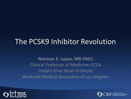 The PCSK9 Inhibitor Revolution Norman E. Lepor, MD FACC Clinical Professor of Medicine-UCLA Cedars-Sinai Heart Institute Westside Medical Associates of.