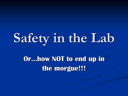 Safety in the Lab Or…how NOT to end up in the morgue!!!