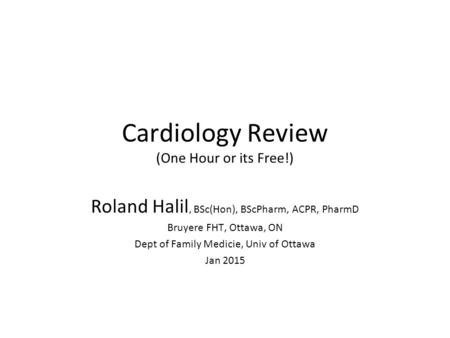 Cardiology Review (One Hour or its Free!) Roland Halil, BSc(Hon), BScPharm, ACPR, PharmD Bruyere FHT, Ottawa, ON Dept of Family Medicie, Univ of Ottawa.