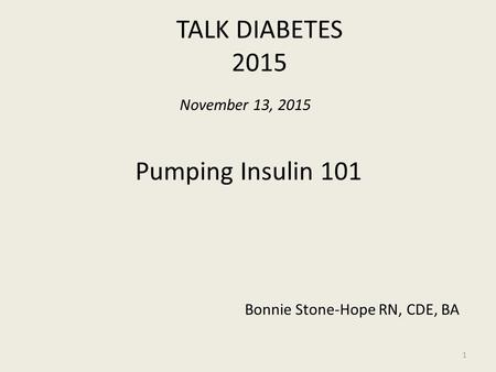 TALK DIABETES 2015 1 November 13, 2015 Pumping Insulin 101 Bonnie Stone-Hope RN, CDE, BA.