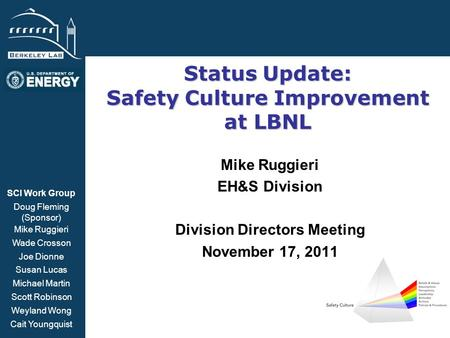 BSISB Status Update: Safety Culture Improvement at LBNL Mike Ruggieri EH&S Division Division Directors Meeting November 17, 2011 SCI Work Group Doug Fleming.