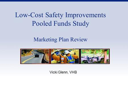 Low-Cost Safety Improvements Pooled Funds Study Marketing Plan Review Vicki Glenn, VHB.
