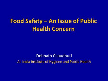 Food Safety – An Issue of Public Health Concern Debnath Chaudhuri All India Institute of Hygiene and Public Health.