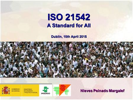ISO 21542 A Standard for All Dublin, 10th April 2015 Nieves Peinado Margalef.