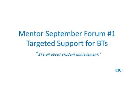 "Mentor September Forum #1 Targeted Support for BTs "" It's all about student achievement."" CIC:"