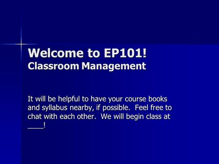 Welcome to EP101! Classroom Management It will be helpful to have your course books and syllabus nearby, if possible. Feel free to chat with each other.