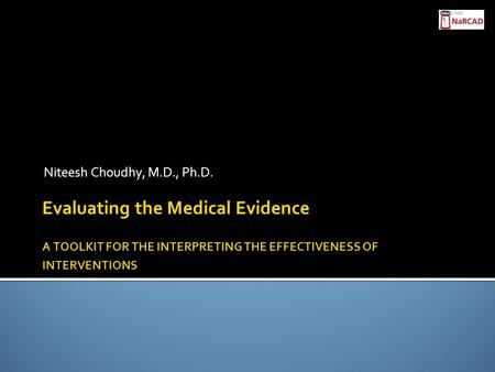 Evaluating the Medical Evidence ​ A TOOLKIT FOR THE INTERPRETING THE EFFECTIVENESS OF INTERVENTIONS Niteesh Choudhy, M.D., Ph.D.