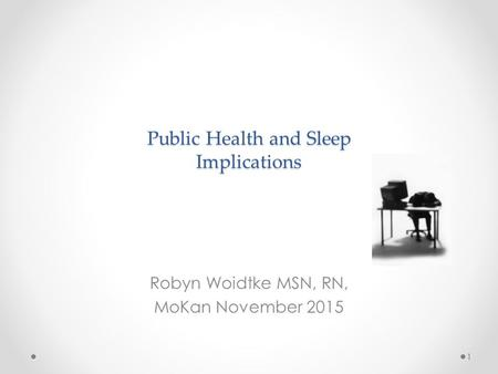Public Health and Sleep Implications Robyn Woidtke MSN, RN, MoKan November 2015 1.