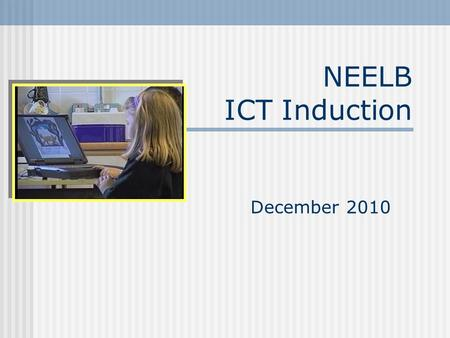 NEELB ICT Induction December 2010. Course Objectives To provide an overview of Using ICT in the Northern Ireland Curriculum To investigate opportunities.