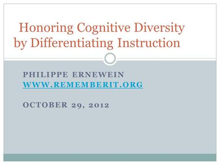 PHILIPPE ERNEWEIN WWW.REMEMBERIT.ORG OCTOBER 29, 2012 Honoring Cognitive Diversity by Differentiating Instruction.