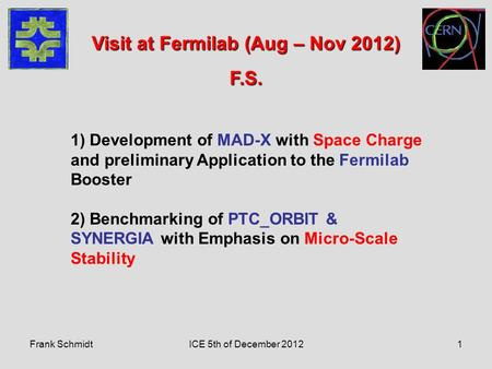 Frank SchmidtICE 5th of December 20121 1) Development of MAD-X with Space Charge and preliminary Application to the Fermilab Booster 2) Benchmarking of.