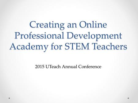 Creating an Online Professional Development Academy for STEM Teachers 2015 UTeach Annual Conference.