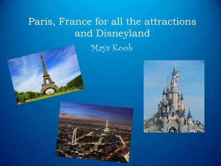Paris, France for all the attractions and Disneyland Maya Koob.