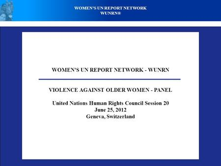 WOMEN'S UN REPORT NETWORK - WUNRN VIOLENCE AGAINST OLDER WOMEN - PANEL United Nations Human Rights Council Session 20 June 25, 2012 Geneva, Switzerland.