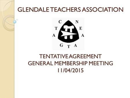 GLENDALE TEACHERS ASSOCIATION TENTATIVE AGREEMENT GENERAL MEMBERSHIP MEETING 11/04/2015.