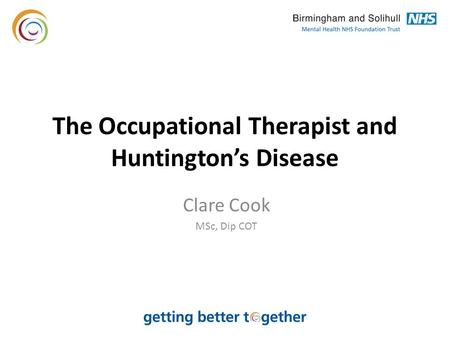 The Occupational Therapist and Huntington's Disease Clare Cook MSc, Dip COT.