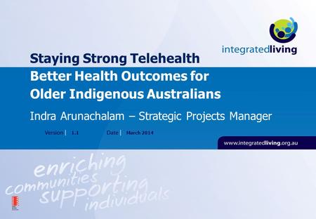 Staying Strong Telehealth Better Health Outcomes for Older Indigenous Australians 1.1March 2014 Indra Arunachalam – Strategic Projects Manager.