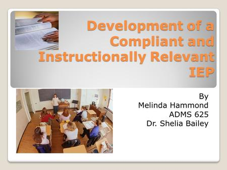 Development of a Compliant and Instructionally Relevant IEP By Melinda Hammond ADMS 625 Dr. Shelia Bailey.