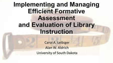 """Measuring That Which Is Valued"": Implementing and Managing Efficient Formative Assessment and Evaluation of Library Instruction Carol A. Leibiger Alan."